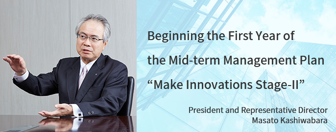 "Beginning the First Year of the Mid-term Management Plan ""Make Innovations Stage-II"" President and Representative Director Masato Kashiwabara"